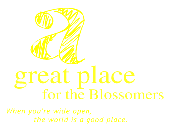 a great place for the Blossomers, When you're wide open, the world is a good place.